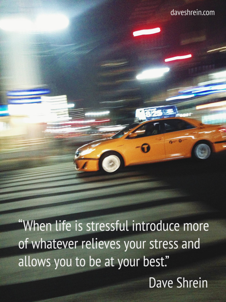 When life is stressful introduce more of whatever relieves your stress and allows you to be at your best.