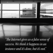 """The Internet gives us a false sense of success. We think it happens in an instance and it's done, but it's not."""