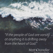 """Matt Chandler If the People of God are varsity at anything it is driftying away from the heart of God."""""""