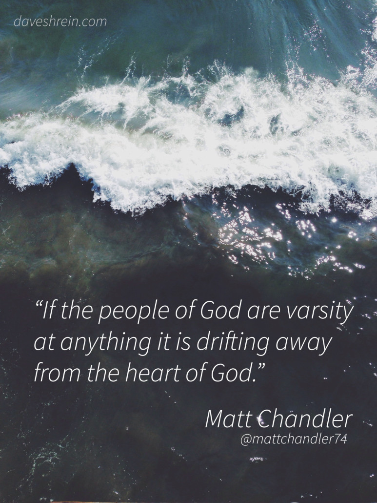 Matt Chandler If the People of God are varsity at anything it is driftying away from the heart of God.""