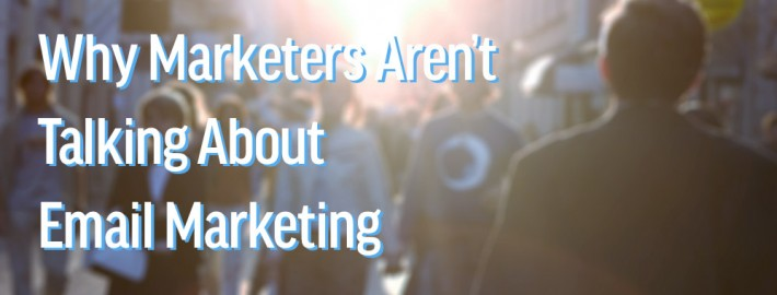Marketers aren't talking about email marketing